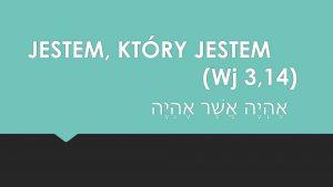 JESTEM, KTÓRY JESTEM (Wj 3,14)